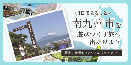 歴史に絶景にパワースポット!1日でまるっと南九州市を遊びつくす旅へ出かけよう!