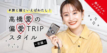 #旅と服といえばわたし!高橋愛の偏愛TRIPスタイル【前編】