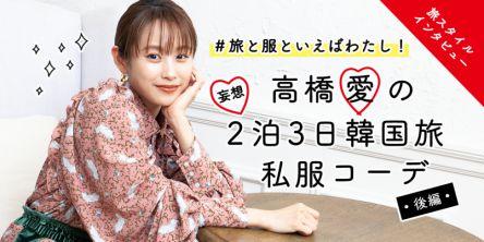 #旅と服といえばわたし!高橋愛の妄想2泊3日韓国旅・私服コーデ【後編】