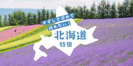 涼しさを求めて訪れたい!北海道特集