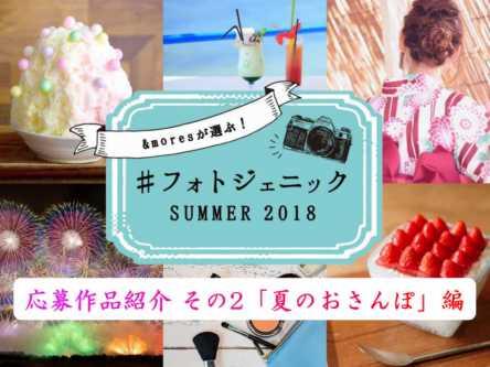 「#フォトジェニックSUMMER 2018」キャンペーンご応募作品紹介 その2「夏のおさんぽ」編